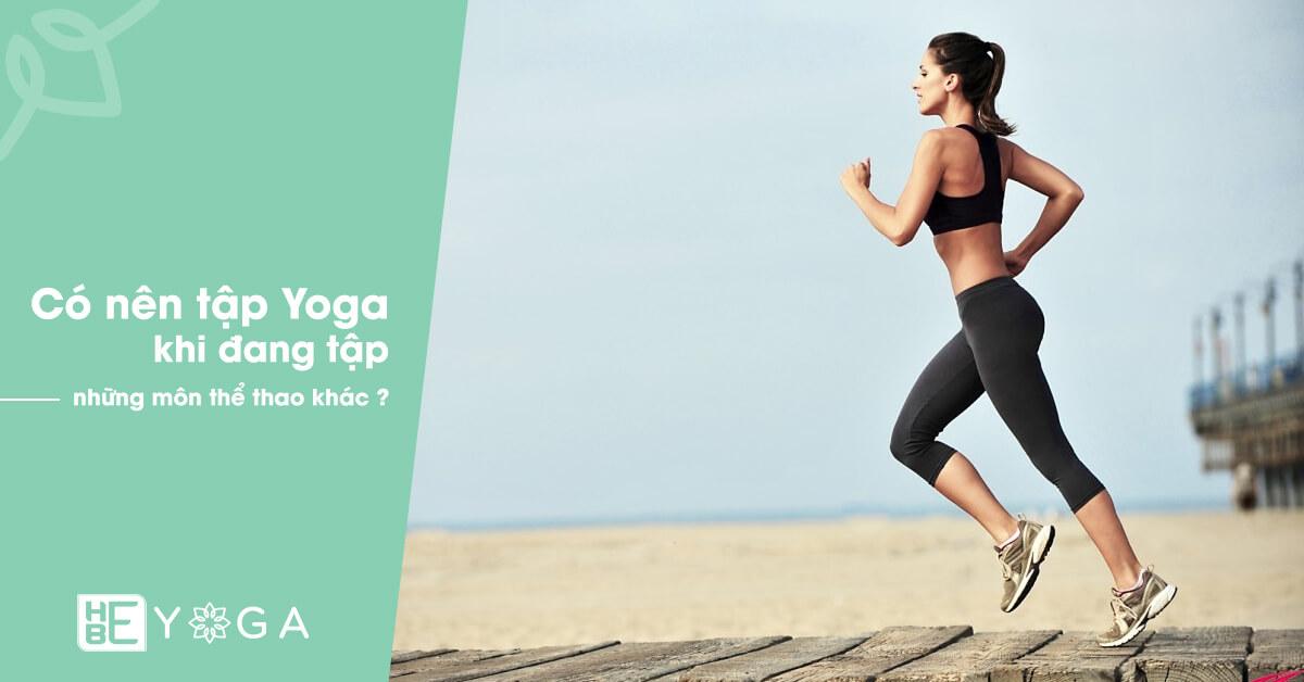 Có nên kết hợp tập Yoga khi đang tập những môn thể thao khác ?